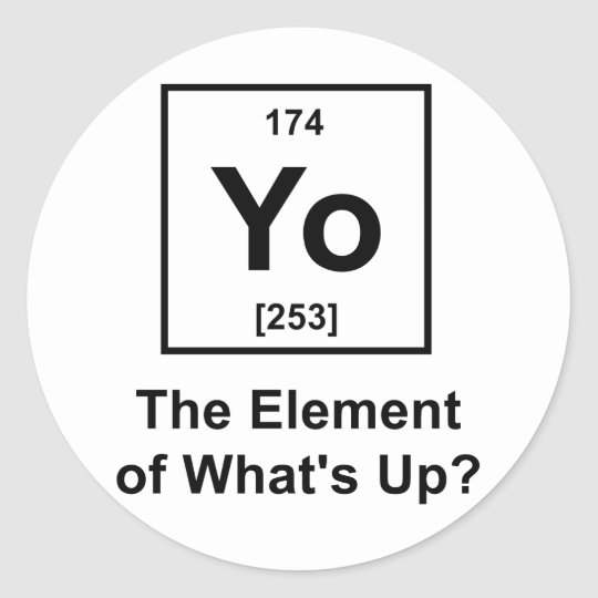 Yo The Element of What's Up? Classic Round Sticker