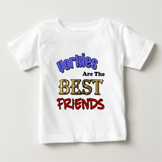 Yorkies Are The Best Friends Baby T-Shirt