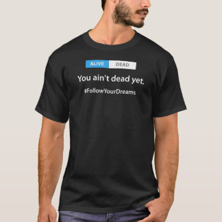 You ain't dead yet - Follow Your Dreams Tee