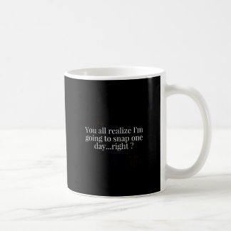 YOU ALL REALIZE I'M GOING TO SNAP ONE DAY RIGHT FU COFFEE MUG