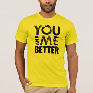 you and me better T-Shirt