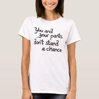 You and your pants don't stand a chance T-Shirt