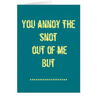 You annoy me but I love you card