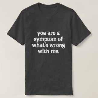 you are a symptom T-Shirt