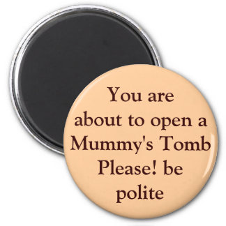 You are about to open a Mummy's Tomb Please! be... 2 Inch Round Magnet