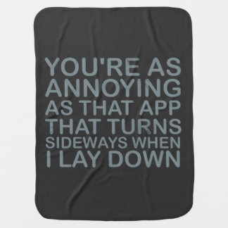 You are as annoying as that app that turns sideway receiving blanket