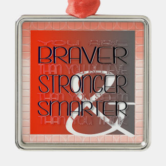 You are Braver Believe Stronger Seem Smarter Think Metal Ornament