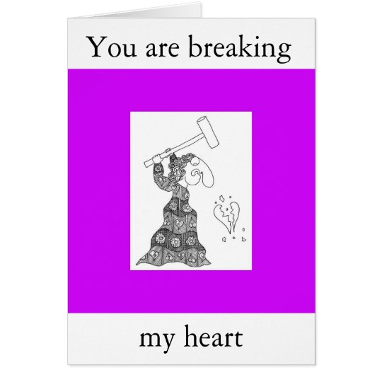 You are breaking, my heart card