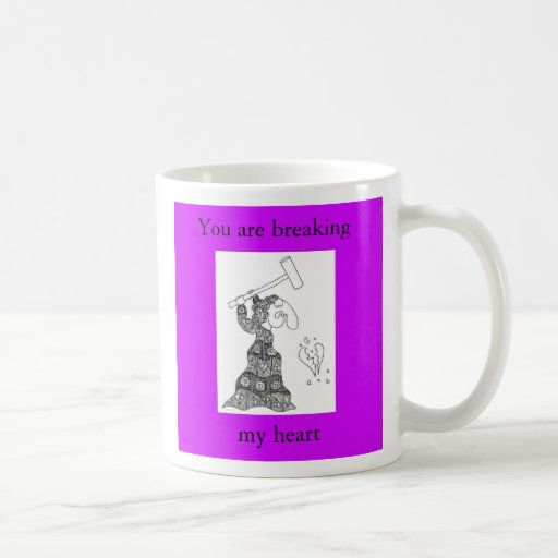 You are breaking, my heart coffee mug