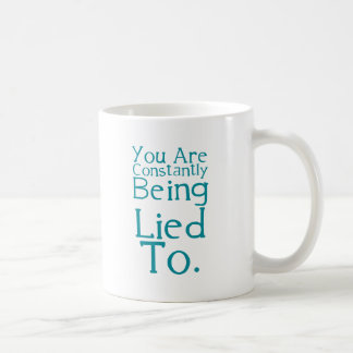 You are constantly being lied to. coffee mug