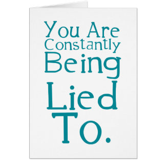 You are constantly being lied to. greeting card