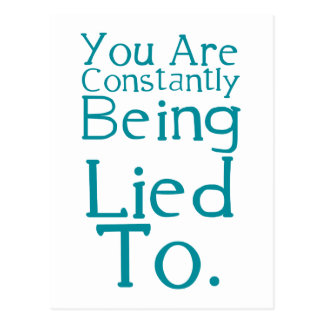 You are constantly being lied to. post card