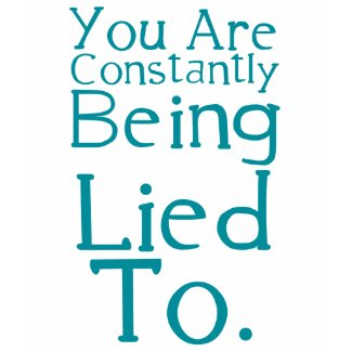 You are constantly being lied to. shirt