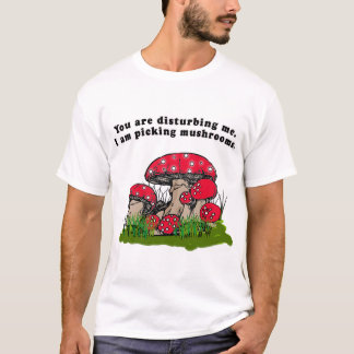 You Are Disturbing Me. I Am Picking Mushrooms Tee