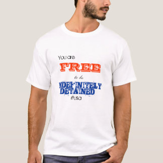 You are Free to be Indefinitely Detained T-shirt