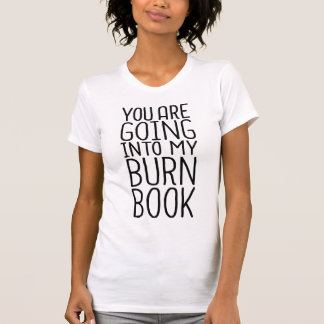 You Are Going Into My Burn Book Tee Shirt