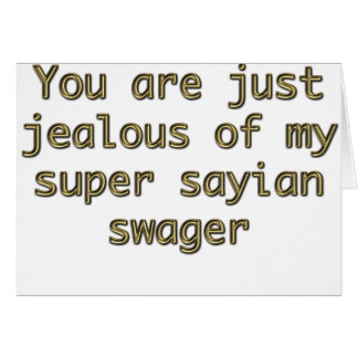 You are just jealous of my super sayian swager card