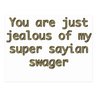 You are just jealous of my super sayian swager postcard