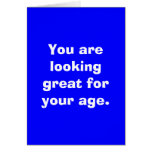 You are looking great for your age. cards