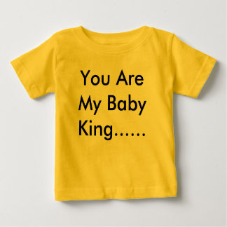 You Are My Baby King...... Baby T-Shirt