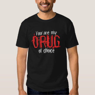 You are my, DRUG, of choice T-Shirt