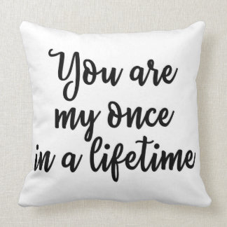 You are my once in a lifetime Pillow