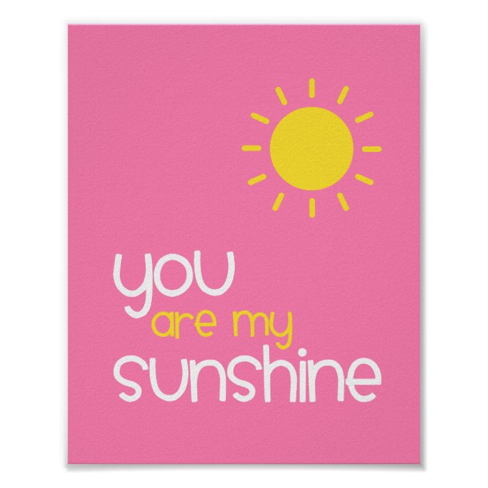 you are my sunshine You are my sunshine,my only sunshine you make me happy when skies are grey you'll never know, dear,how much i love you please don't take my sunshine away.