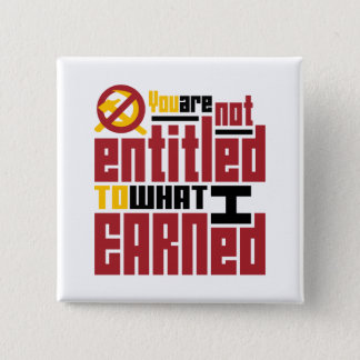 You Are Not Entitled to What I Earned Button