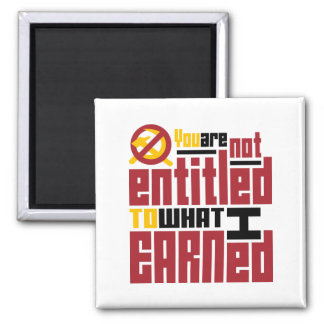 You Are Not Entitled to What I Earned Refrigerator Magnets