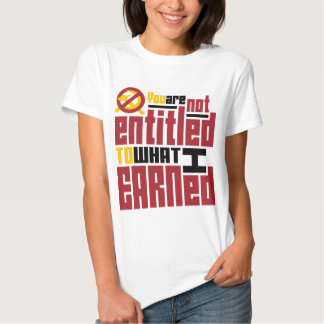You Are Not Entitled to What I Earned T Shirt