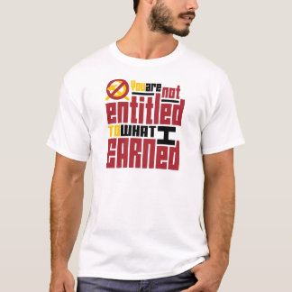You Are Not Entitled to What I Earned T-Shirt