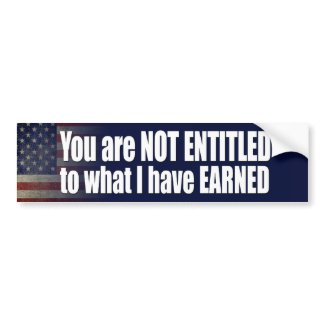You are not ENTITLED to what I have EARNED bumpersticker