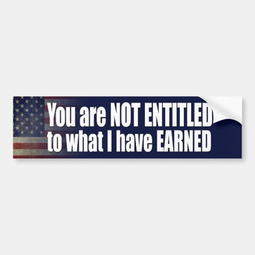 You are not Entitled to what I have Earned Bumper Stickers