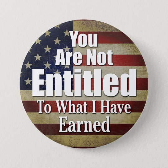 You are not Entitled to what I have Earned Button