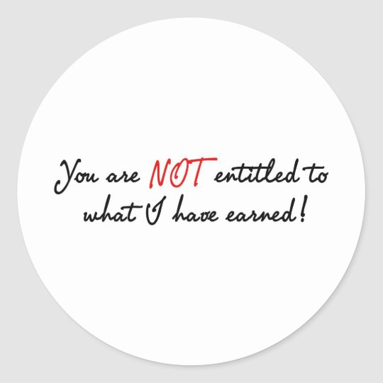 You are not entitled to what I have earned! Classic Round Sticker