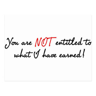 You are not entitled to what I have earned! Postcard