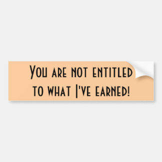 You are not entitledto what I've earned! Bumper Sticker