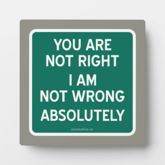 YOU ARE NOT RIGHT | I AM NOT WRONG | ABSOLUTELY PLAQUE