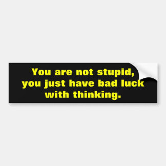 You are not stupid bumper sticker