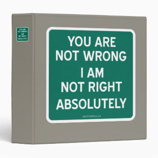 YOU ARE NOT WRONG | I AM NOT RIGHT | ABSOLUTELY 3 RING BINDER