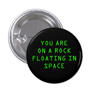 """""""YOU ARE ON A ROCK FLOATING IN SPACE"""" 1.25-inch Button"""