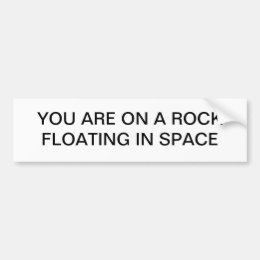 You are on a rock floating in space bumper sticker