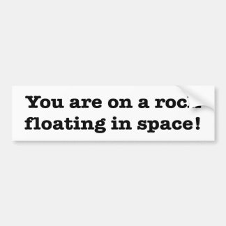 """YOU ARE ON A ROCK FLOATING IN SPACE!"" BUMPER STICKER"