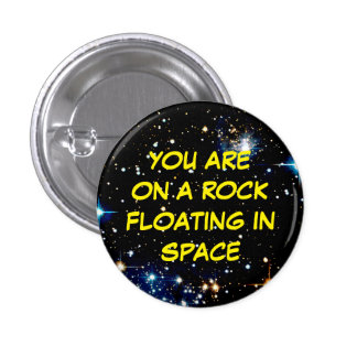 """YOU ARE ON A ROCK FLOATING IN SPACE"" BUTTON"