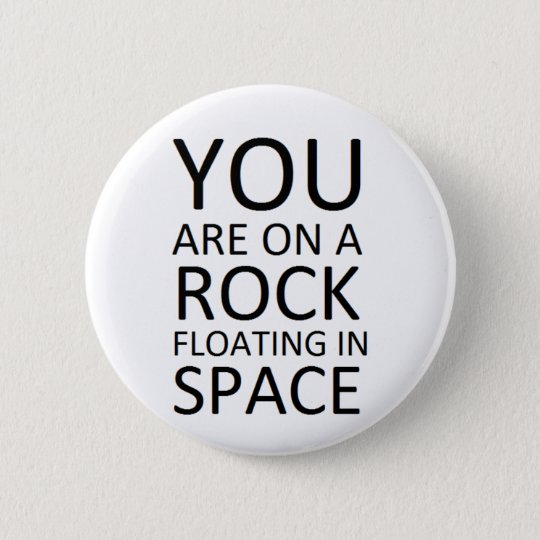 You are on a rock floating in space pinback button