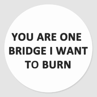 You Are One Bridge I Want to Burn Classic Round Sticker