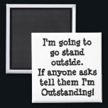 """You Are Outstanding Magnet<br><div class=""""desc"""">I&#39;m going to  go stand  outside.  If anyone asks tell that I&#39;m Outstanding!</div>"""