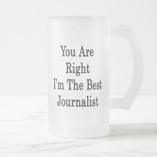 You Are Right I'm The Best Journalist Frosted Glass Beer Mug