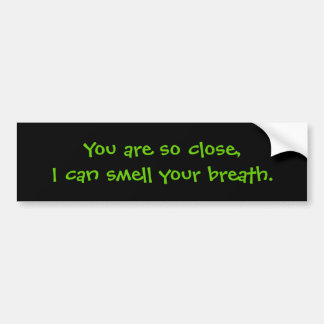 You are so close,I can smell your breath. Bumper Sticker