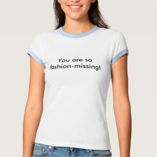 You are so fashion-missing! t-shirts
